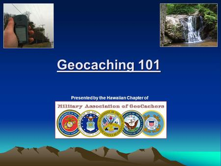 Geocaching 101 Presented by the Hawaiian Chapter of.