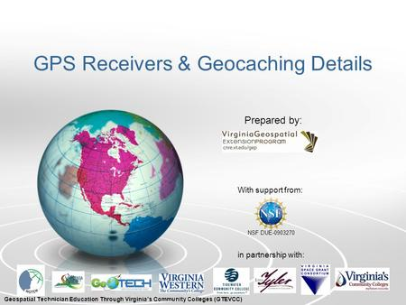 GPS Receivers & Geocaching Details With support from: NSF DUE-0903270 Prepared by: in partnership with: Geospatial Technician Education Through Virginia's.