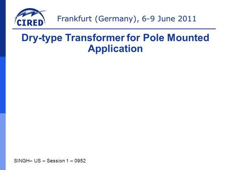Frankfurt (Germany), 6-9 June 2011 SINGH– US – Session 1 – 0952 Dry-type Transformer for Pole Mounted Application.