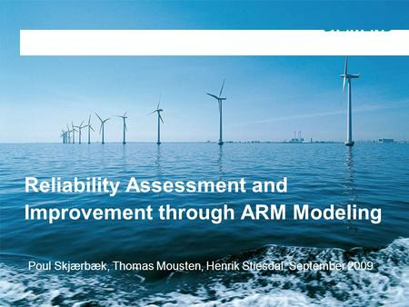 Copyright notice General presentation Siemens Wind Power Reliability Assessment and Improvement through ARM Modeling Poul Skjærbæk, Thomas Mousten, Henrik.