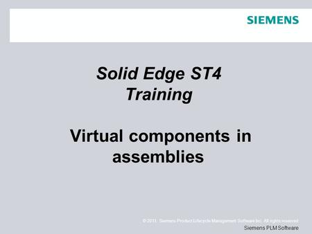 © 2011. Siemens Product Lifecycle Management Software Inc. All rights reserved Siemens PLM Software Solid Edge ST4 Training Virtual components in assemblies.