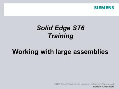 © 2013. Siemens Product Lifecycle Management Software Inc. All rights reserved Siemens PLM Software Solid Edge ST6 Training Working with large assemblies.