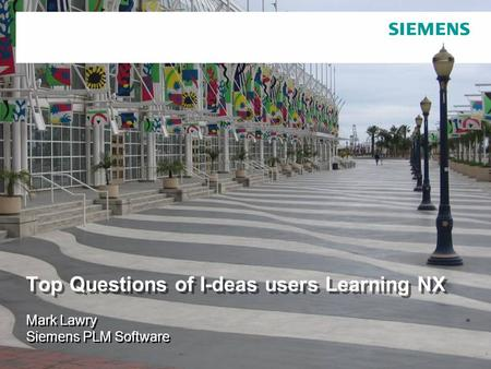 © 2007. Siemens Product Lifecycle Management Software Inc. All rights reserved Siemens PLM Software Top Questions of I-deas users Learning NX Mark Lawry.