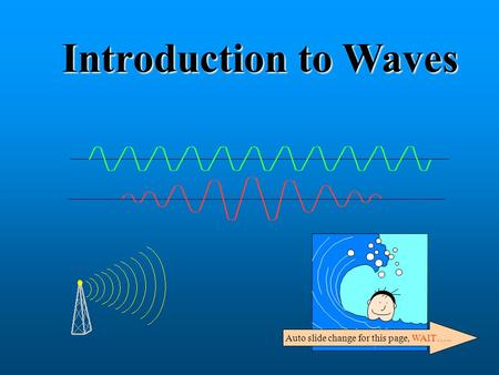 Introduction to Waves Auto slide change for this page, WAIT…..