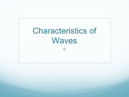 Characteristics of Waves SI. What is a wave? A disturbance through a medium as energy is transmitted through that medium Energy is the ability to do work,