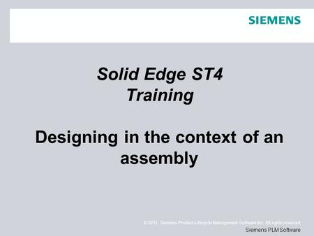 © 2011. Siemens Product Lifecycle Management Software Inc. All rights reserved Siemens PLM Software Solid Edge ST4 Training Designing in the context of.