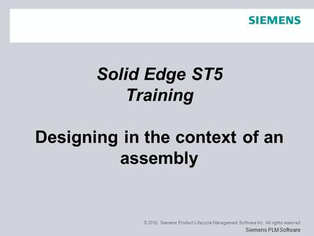 © 2012. Siemens Product Lifecycle Management Software Inc. All rights reserved Siemens PLM Software Solid Edge ST5 Training Designing in the context of.