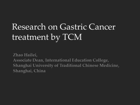 Research on Gastric Cancer treatment by TCM Zhao Hailei, Associate Dean, International Education College, Shanghai University of Traditional Chinese Medicine,