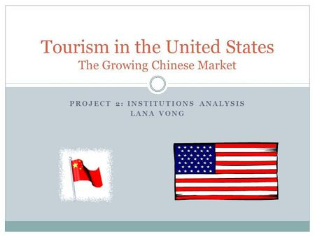 PROJECT 2: INSTITUTIONS ANALYSIS LANA VONG Tourism in the United States The Growing Chinese Market.