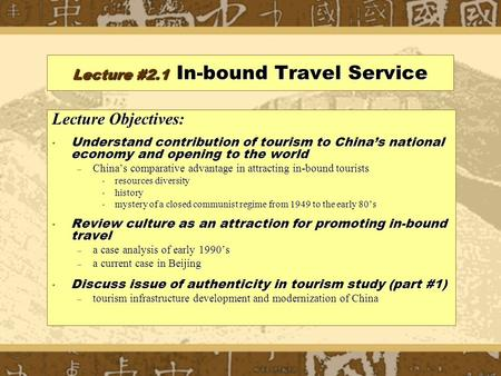 Lecture #2.1 <strong>In</strong>-bound Travel Service Lecture Objectives: Understand contribution of tourism to China's national economy <strong>and</strong> opening to the world Understand.