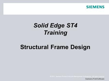 © 2011. Siemens Product Lifecycle Management Software Inc. All rights reserved Siemens PLM Software Solid Edge ST4 Training Structural Frame Design.
