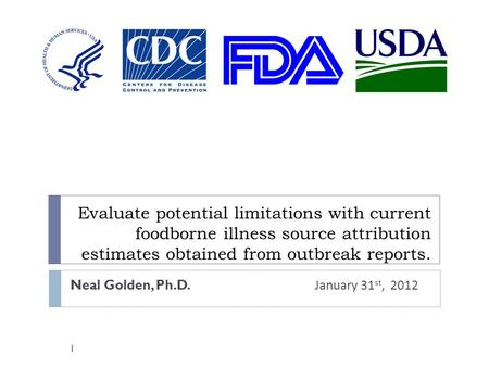 Evaluate potential limitations with current foodborne illness source attribution estimates obtained from outbreak reports. Neal Golden, Ph.D. January 31.
