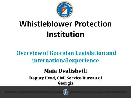 Whistleblower Protection Institution Overview of Georgian Legislation and international experience Maia Dvalishvili Deputy Head, Civil Service Bureau of.