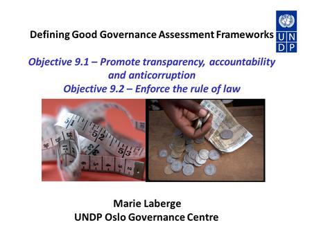 Defining Good Governance Assessment Frameworks Objective 9.1 – Promote transparency, accountability and anticorruption Objective 9.2 – Enforce the rule.