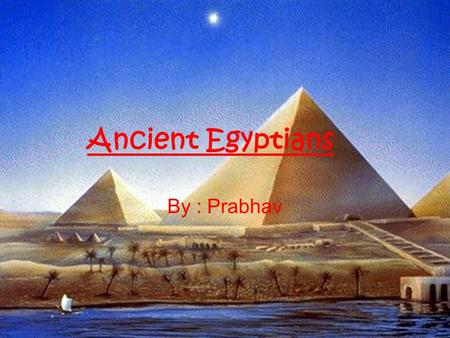 Ancient Egyptians By : Prabhav.