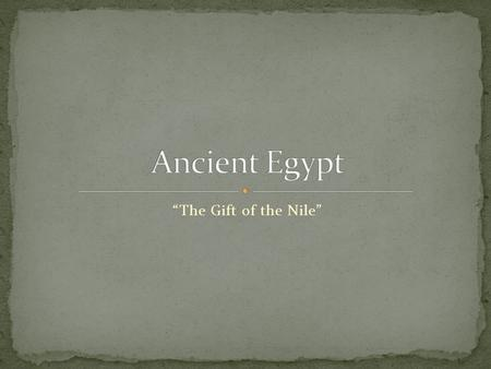 """The Gift of the Nile"". Northeast Africa Located along the Nile River South of the Mediterranean Sea."