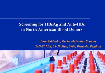 Screening for HBsAg and Anti-HBc in North American Blood Donors John Saldanha, Roche Molecular Systems SoGAT XXI, 28-29 May, 2009, Brussels, Belgium.