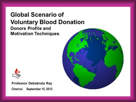 Professor Debabrata Ray September 15, 2012Chennai Global Scenario of Voluntary Blood Donation Donors Profile and Motivation Techniques.