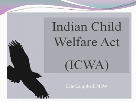 Evie Campbell, MSW Objectives: Understanding the historical context of why ICWA, MIFPA and the Tribal State Agreement were recreated. Understand how.