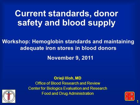 CBER 1 Current standards, donor safety and blood supply Orieji Illoh, MD Office of Blood Research and Review Center for Biologics Evaluation and Research.