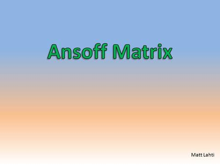Matt Lahti. What is the Ansoff Matrix? The Ansoff Matrix is the base to compare the relationship between General Strategic Direction and Marketing Strategies.