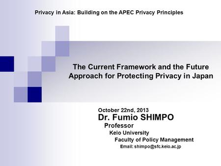 The Current Framework and the Future Approach for Protecting Privacy in Japan October 22nd, 2013 Dr. Fumio SHIMPO Professor Keio University Faculty of.