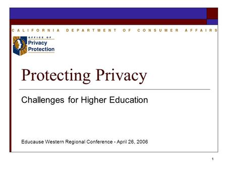1 Protecting Privacy Challenges for Higher Education Educause Western Regional Conference - April 26, 2006.