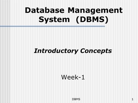 DBMS1 Database Management System (DBMS) Introductory Concepts Week-1.