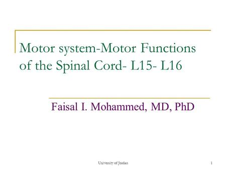 University of Jordan1 Motor system-Motor Functions of the Spinal Cord- L15- L16 Faisal I. Mohammed, MD, PhD.