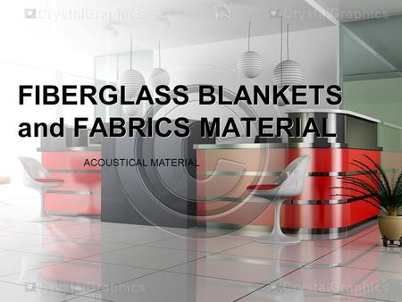 FIBERGLASS BLANKETS and FABRICS MATERIAL ACOUSTICAL MATERIAL.