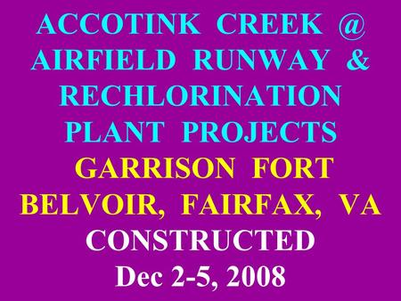 ACCOTINK AIRFIELD RUNWAY & RECHLORINATION PLANT PROJECTS GARRISON FORT BELVOIR, FAIRFAX, VA CONSTRUCTED Dec 2-5, 2008.