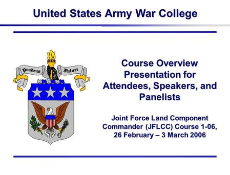 United States Army War College Course Overview Presentation for Attendees, Speakers, and Panelists Joint Force Land Component Commander (JFLCC) Course.