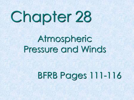 Chapter 28 Atmospheric Pressure and Winds BFRB Pages 111-116.