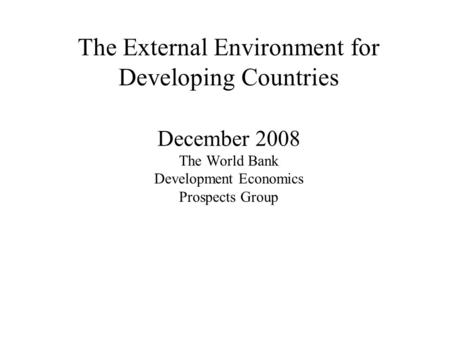 The External Environment for Developing Countries December 2008 The World Bank Development Economics Prospects Group.