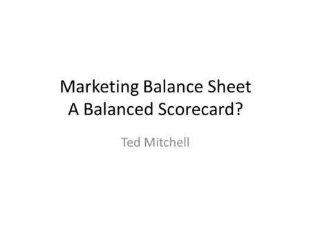 Marketing Balance Sheet A Balanced Scorecard? Ted Mitchell.