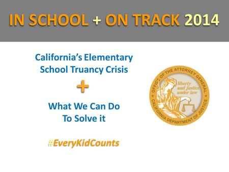 California's Elementary School Truancy Crisis What We Can Do To Solve it #EveryKidCounts IN SCHOOL + ON TRACK 2014 ++
