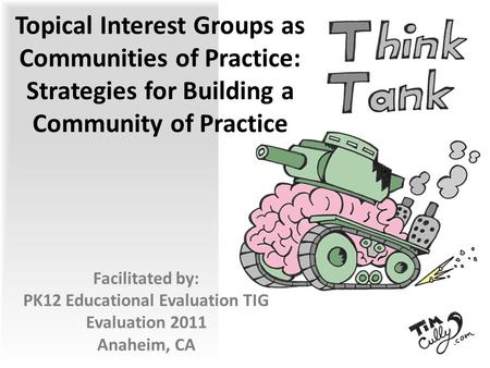 Topical Interest Groups as Communities of Practice: Strategies for Building a Community of Practice Facilitated by: PK12 Educational Evaluation TIG Evaluation.