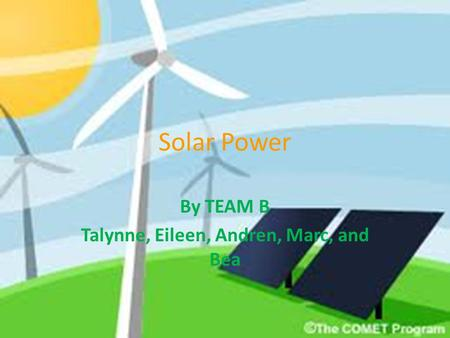 Solar Power By TEAM B Talynne, Eileen, Andren, Marc, and Bea.