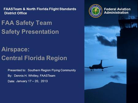 Presented to: By: Date: Federal Aviation Administration FAASTeam & North Florida Flight Standards District Office FAA Safety Team Safety Presentation Airspace: