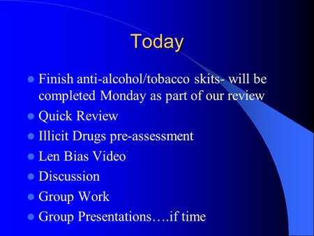 Today Finish anti-alcohol/tobacco skits- will be completed Monday as part of our review Quick Review Illicit Drugs pre-assessment Len Bias Video Discussion.