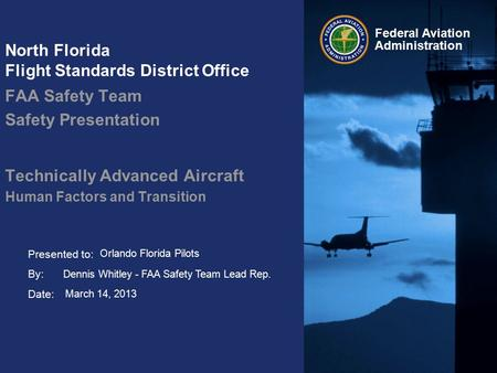 Presented to: By: Date: Federal Aviation Administration North Florida Flight Standards District Office FAA Safety Team Safety Presentation Technically.