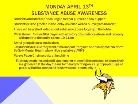 MONDAY APRIL 13 TH SUBSTANCE ABUSE AWARENESS Students and staff are encouraged to wear purple to show support Students will be greeted in the lobby, asked.
