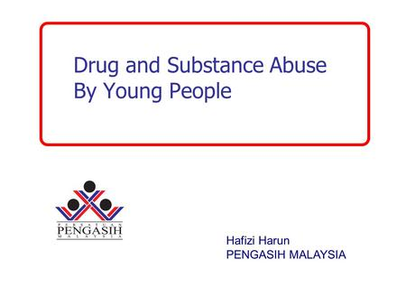 Drug and Substance Abuse By Young People Hafizi Harun PENGASIH MALAYSIA.