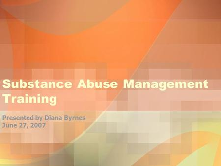 Substance Abuse Management Training Presented by Diana Byrnes June 27, 2007.
