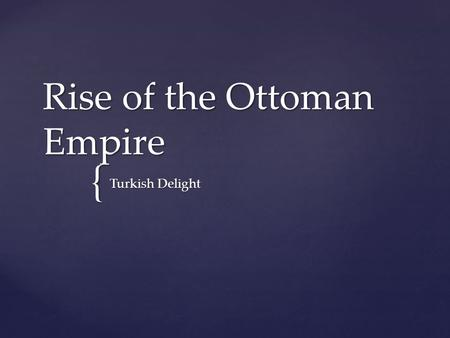 { Rise of the Ottoman Empire Turkish Delight.  Mainly the Roman empire  Characterized by the shifting of pagan rituals in Rome to a Greek Christian.