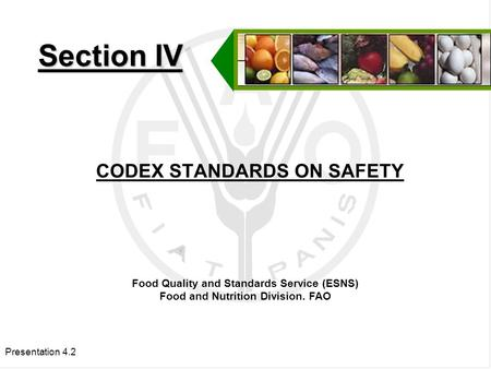 Presentation 4.2 CODEX STANDARDS ON SAFETY Section IV Food Quality and Standards Service (ESNS) Food and Nutrition Division. FAO.
