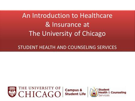 An Introduction to Healthcare & Insurance at The University of Chicago STUDENT HEALTH AND COUNSELING SERVICES An Introduction to Healthcare & Insurance.