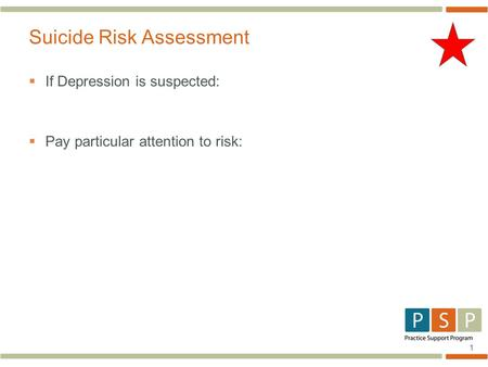 1  If Depression is suspected:  Pay particular attention to risk: Suicide Risk Assessment.