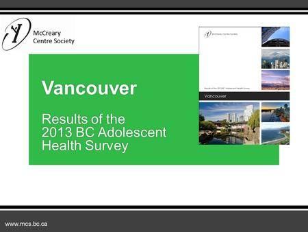 Www.mcs.bc.ca Vancouver Results of the 2013 BC Adolescent Health Survey.