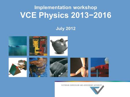 Implementation workshop VCE Physics 2013−2016 July 2012.